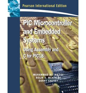 PIC Microcontroller and Embedded Systems : Using assembly and C for PIC 18 |Danny Causey , Rolin McKinlay , Muhammad Ali Mazidi | 1st Edition