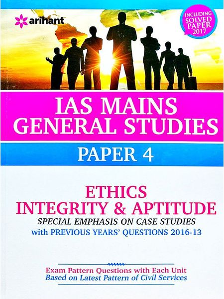 Ias Mains General Studies Paper 4 Ethics Integrity And Aptitude Special Emphasis On Case Studies With Previous Years Questions 2016-13 Including Solved Paper 2017 By Arihant Experts-(English)