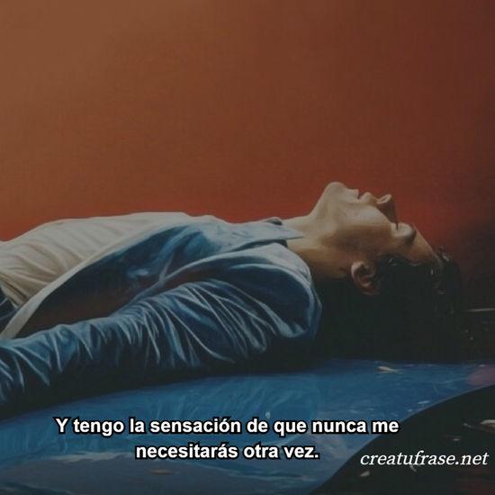 Y tengo la sensación de que nunca me necesitarás otra vez.