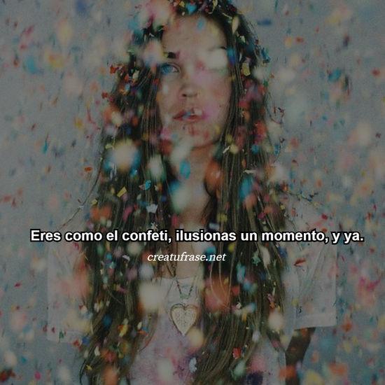 Eres como el confeti, ilusionas un momento, y ya.
