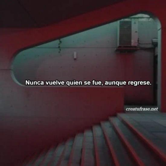 Nunca vuelve quien se fue, aunque regrese.