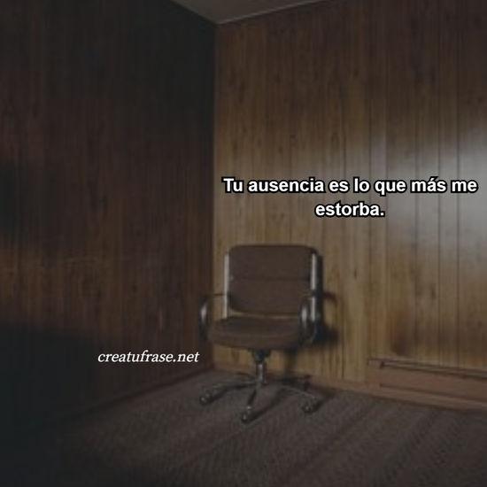 Tu ausencia es lo que más me estorba.