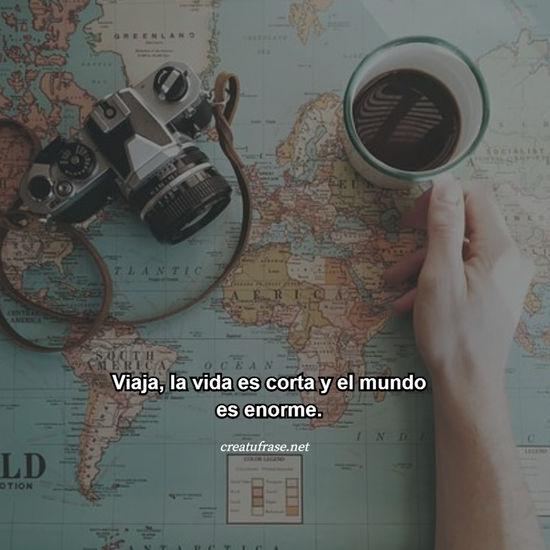 Viaja, la vida es corta y el mundo es enorme.