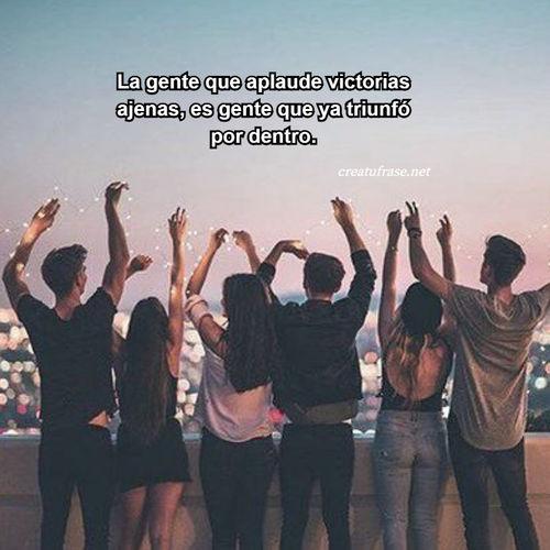 Frases de Amistad - La gente que aplaude victorias ajenas, es gente que ya triunfó por dentro.