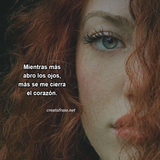 Mientras más abro los ojos, más se me cierra el corazón.