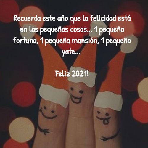 Frases para Año Nuevo - Recuerda este año que la felicidad está en las pequeñas cosas... 1 pequeña fortuna, 1 pequeña mansión, 1 pequeño yate...  Feliz 2021!