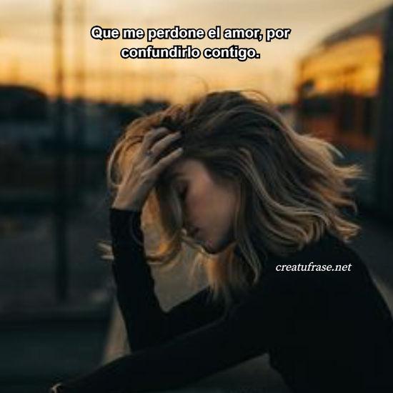 Que me perdone el amor, por confundirlo contigo.