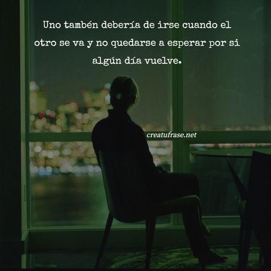 Uno tambén debería de irse cuando el otro se va y no quedarse a esperar por si algún día vuelve.