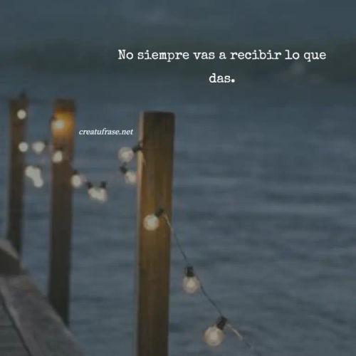 Frases sobre Pensamientos - No siempre vas a recibir lo que das.