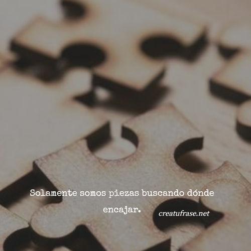 Frases sobre Pensamientos - Solamente somos piezas buscando dónde encajar.