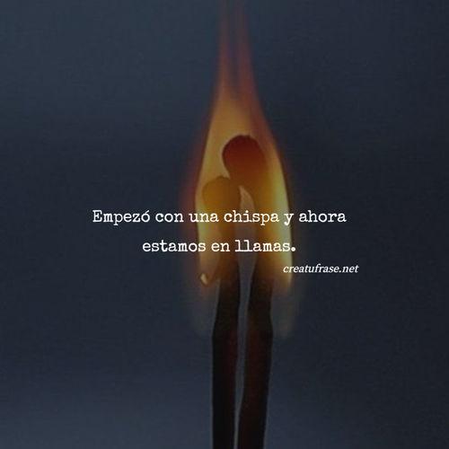 Frases de Amor - Empezó con una chispa y ahora estamos en llamas.