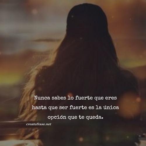 Frases de Amor Propio - Nunca sabes lo fuerte que eres hasta que ser fuerte es la única opción que te queda.