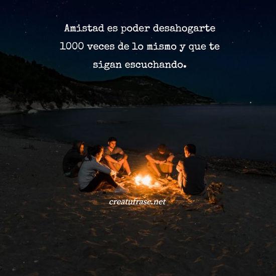 Amistad es poder desahogarte 1000 veces de lo mismo y que te sigan escuchando.