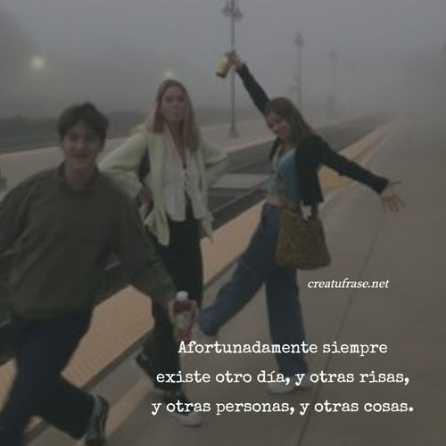 Frases de Amistad - Afortunadamente siempre existe otro día, y otras risas, y otras personas, y otras cosas.