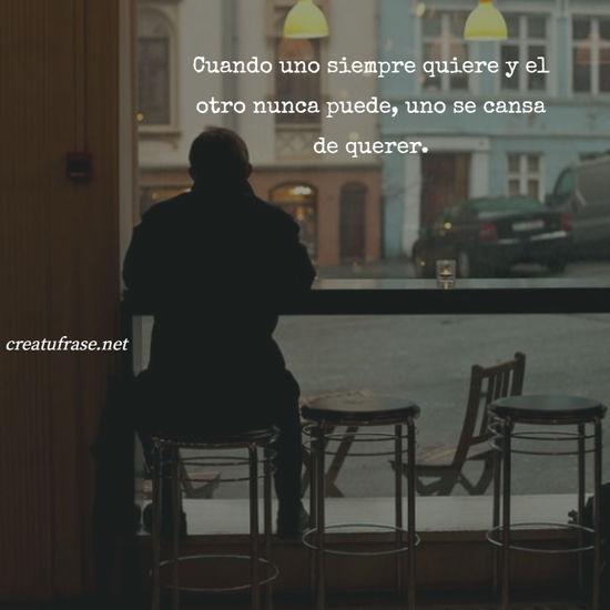 Cuando uno siempre quiere y el otro nunca puede, uno se cansa de querer.