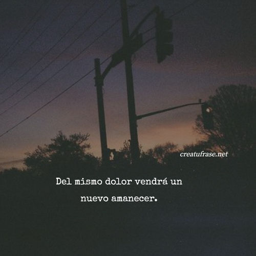 Frases de Deseos - Del mismo dolor vendrá un nuevo amanecer.