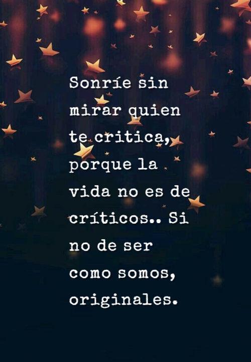 Sonríe sin mirar quien te critica, porque la vida no es de críticos.. Si no de ser como somos, originales.