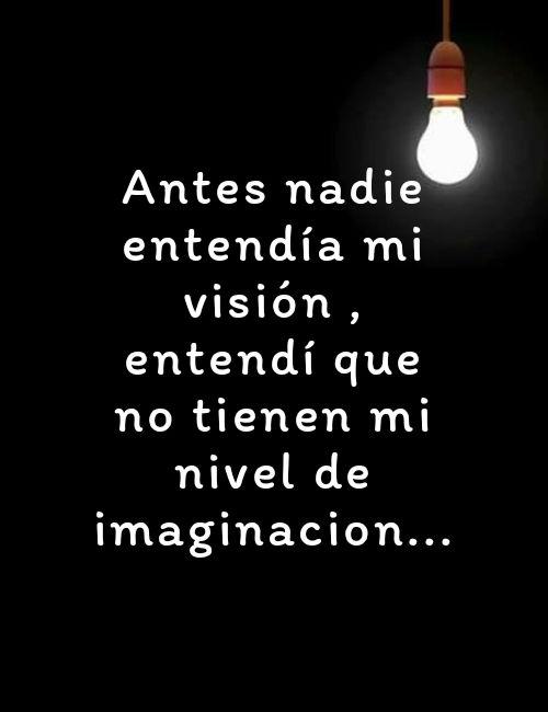 Frases de la Vida - Antes nadie entendía mi visión , entendí que no tienen mi nivel de imaginacion...