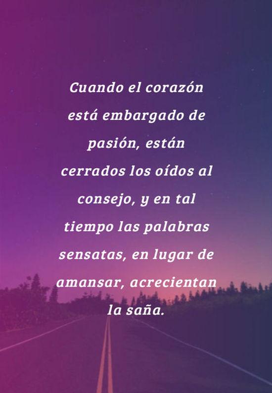 Cuando el corazón está embargado de pasión, están cerrados los oídos al consejo, y en tal tiempo las palabras sensatas, en lugar de amansar, acrecientan la saña.
