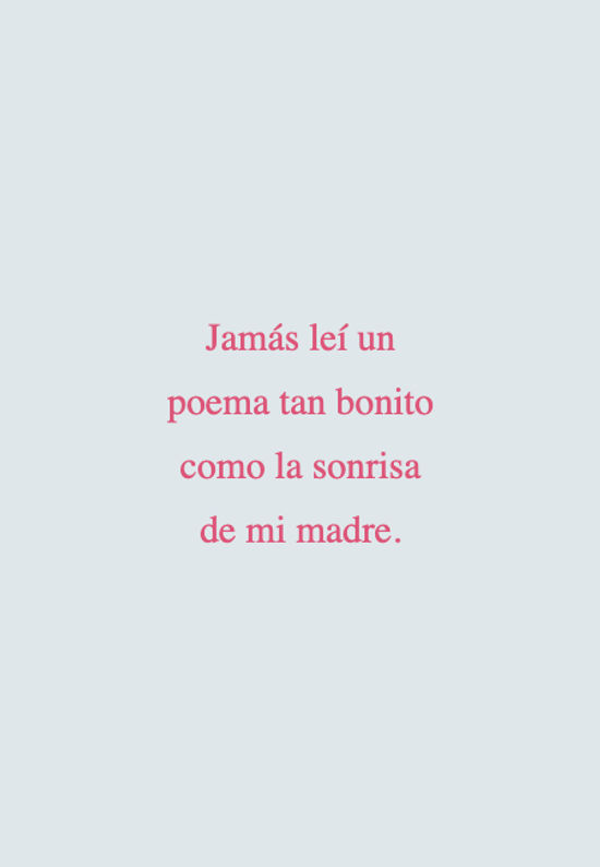 Jamás leí un poema tan bonito como la sonrisa de mi madre.