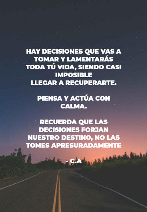 Frases de la Vida - hay decisiones que vas a tomar y lamentarás toda tú vida, siendo casi imposible  llegar a recuperarte.  piensa y actúa con calma. recuerda que las decisiones forjan nuestro destino, no las tomes apresuradamente - C.A