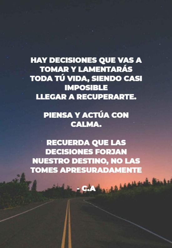 hay decisiones que vas a tomar y lamentarás toda tú vida, siendo casi imposible  llegar a recuperarte.  piensa y actúa con calma. recuerda que las decisiones forjan nuestro destino, no las tomes apresuradamente - C.A