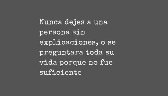 Nunca dejes a una persona sin explicaciones, o se preguntara toda su vida porque no fue suficiente