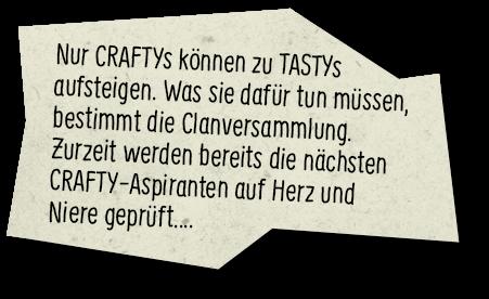 Nur CRAFTYs können zu TASTYs aufsteigen. Was sie dafür tun müssen, bestimmt die Clanversammlung. Zurzeit werden bereits die nächsten CRAFTY-Aspiranten auf Herz und Niere geprüft…