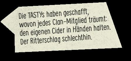 Die TASTYs haben geschafft, wovon jedes Clan-Mitglied träumt: den eigenen Cider in Händen halten. Der Ritterschlag schlechthin.