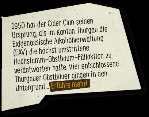 1950 hat der Cider Clan seinen Ursprung, als im Kanton Thurgau die Eidgenössische Alkoholverwaltung (EAV) die höchst umstrittene Hochstamm-Obstbaum-Fällaktion zu verantworten hatte. Vier entschlossene Thurgauer Obstbauer gingen in den Untergrund… Erfahre mehr!