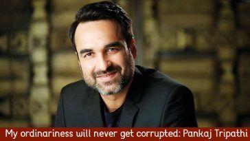 My ordinariness will never get corrupted: Pankaj Tripathi