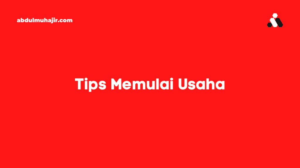 Tips Lengkap Memulai Usaha