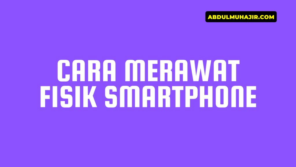 Cara Merawat Fisik Smartphone