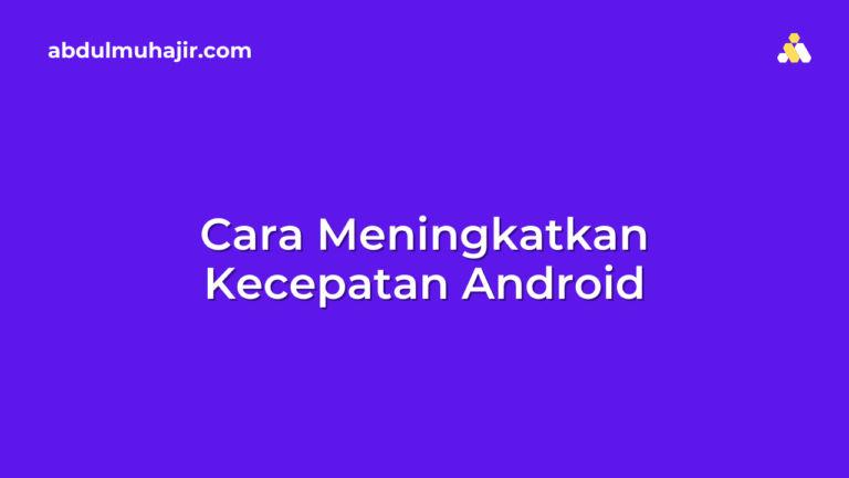 10 Cara Meningkatkan Kecepatan Android dengan Mudah