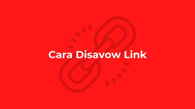 Cara Disavow Link untuk Menghapus Backlink Spam dengan Mudah