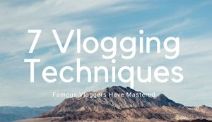 7 Vlogging Techniques famous vloggers have mastered