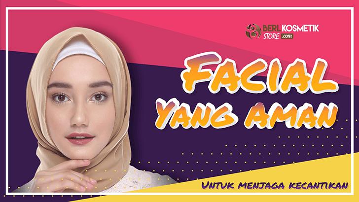 Cara Memilih Facial yang Aman untuk Menjaga Kecantikan