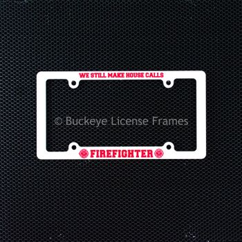 "Firefighter ""We Still Make House Calls"" Screen Printed White Plastic License Plate Frame"