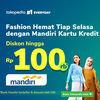 TOKOPEDIA PROMO Belanja Fashion Diskon 10% hingga 100Ribu Tiap Selasa, Khusus Mandiri (24129131) di Kota Jakarta Selatan
