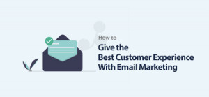 How to Give the Best Customer Experience With Email Marketing