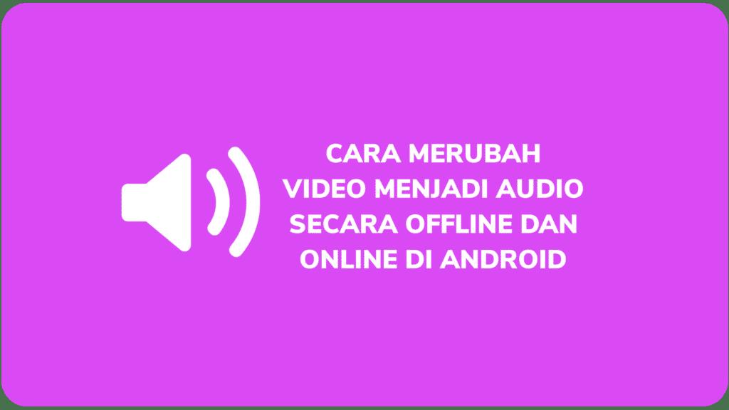 Cara Merubah Video Menjadi Audio Secara Offline dan Online Di Android