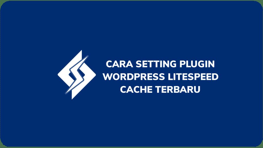 Cara Setting Plugin WordPress LiteSpeed Cache Terbaru