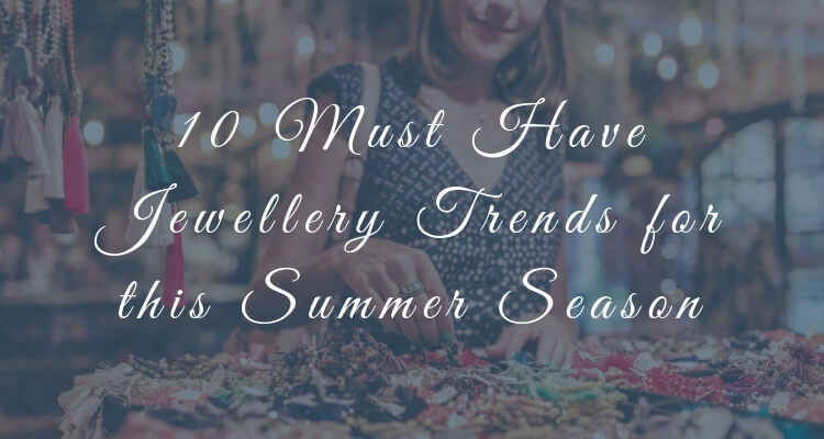 10 Must Have Jewellery Trends for this Summer Season