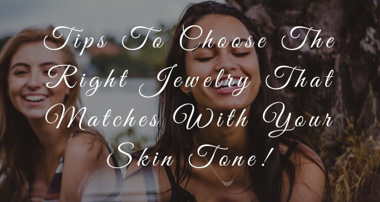 Tips To Choose The Right Jewelry That Matches With Your Skin Tone!