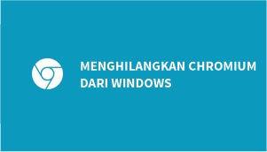 cara menghilangkan chromium dari windows