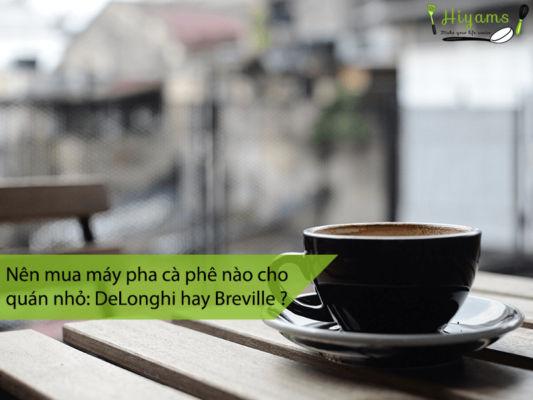 Nên mua máy pha cà phê nào cho quán nhỏ DeLonghi hay Breville