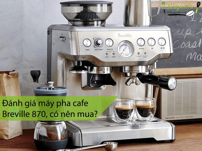 Đánh giá máy pha cafe Breville 870 có nên mua