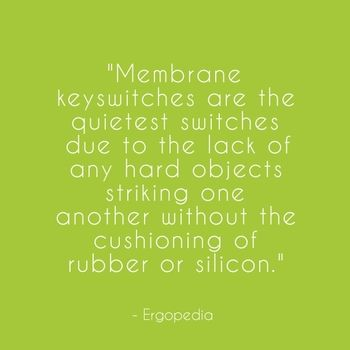 """Membrane keyswitches are the quietest switches due to the lack of any hard objects striking one another without the cushioning of rubber or silicon."" - Ergopedia"