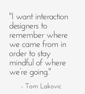 """I want interaction designers to remember where we came from in order to stay mindful of where we're going."" - Tom Lakovic"