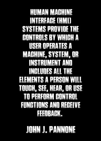 """Human Machine Interface (HMI) Systems provide the controls by which a user operates a machine, system, or instrument and includes all the elements a person will touch, see, hear, or use to perform control functions and receive feedback. "" - John J. Pannone"
